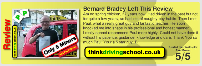 Bernard Bradey left this review  Am no spring chicken, 57 years now. Had driven in the past but not for quite a few years, so had lots of naughty boy habits. Then I met Paul, what a really great guy and fantastic teacher. He soon knocked me into shape in his professional and honest manner. I really cannot recommend Paul more highly. Could not have done it without his patience, guidance, knowledge and care. Thank You so much Paul. Your a 5 star guy. B